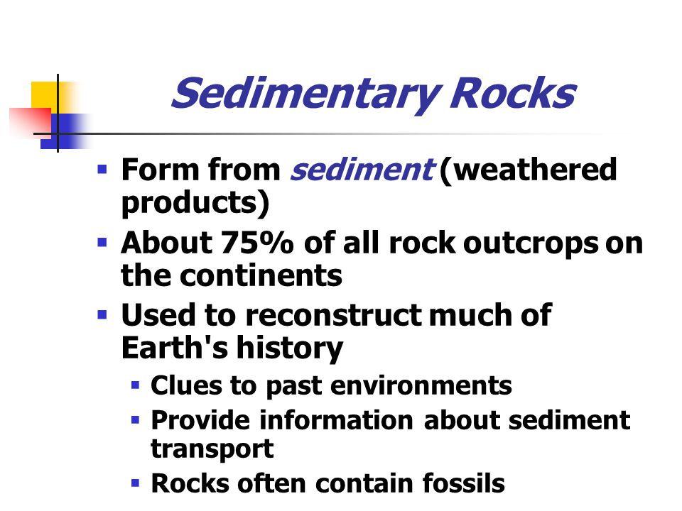 Sedimentary Rocks  Form from sediment (weathered products)  About 75% of all rock outcrops on the continents  Used to reconstruct much of Earth s history  Clues to past environments  Provide information about sediment transport  Rocks often contain fossils