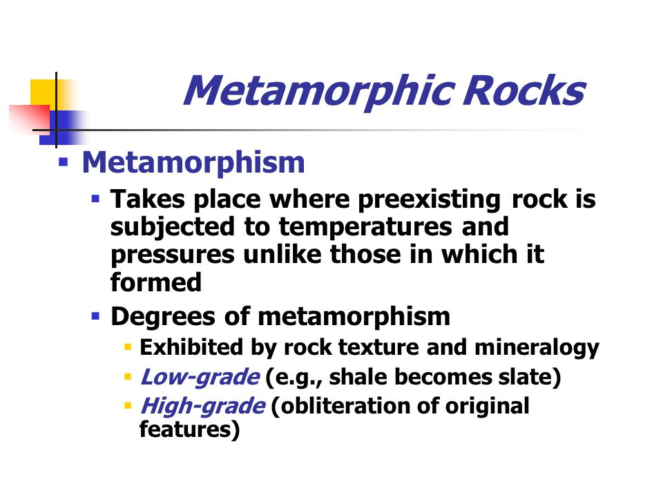 Metamorphic Rocks  Metamorphism  Takes place where preexisting rock is subjected to temperatures and pressures unlike those in which it formed  Degrees of metamorphism  Exhibited by rock texture and mineralogy  Low-grade (e.g., shale becomes slate)  High-grade (obliteration of original features)