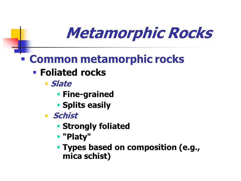 Metamorphic Rocks  Common metamorphic rocks  Foliated rocks  Slate  Fine-grained  Splits easily Schist  Strongly foliated  Platy  Types based on composition (e.g., mica schist)