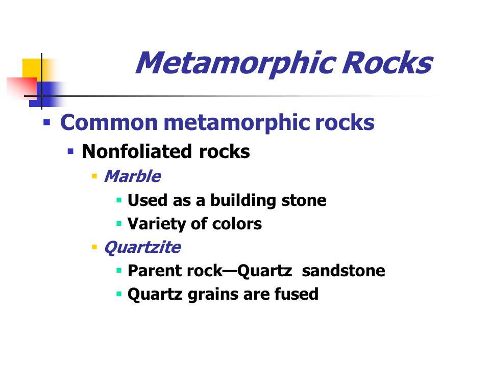Metamorphic Rocks  Common metamorphic rocks  Nonfoliated rocks  Marble  Used as a building stone  Variety of colors  Quartzite  Parent rock—Quartz sandstone  Quartz grains are fused