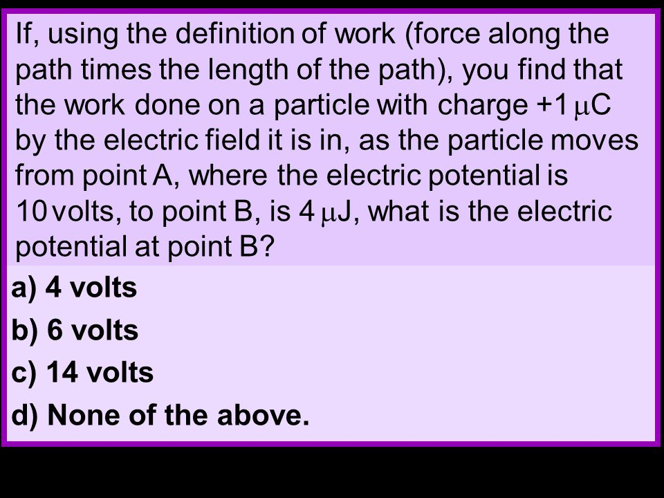 If, using the definition of work (force along the path times the length of the path), you find that the work done on a particle with charge +1  C by the electric field it is in, as the particle moves from point A, where the electric potential is 10 volts, to point B, is 4  J, what is the electric potential at point B.