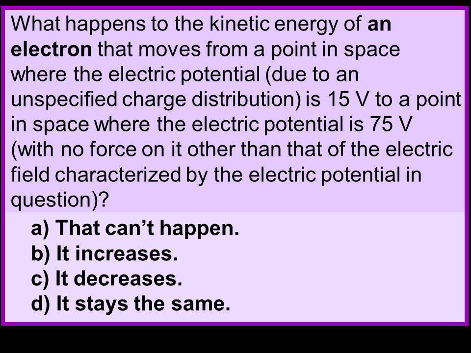 What happens to the kinetic energy of an electron that moves from a point in space where the electric potential (due to an unspecified charge distribution) is 15 V to a point in space where the electric potential is 75 V (with no force on it other than that of the electric field characterized by the electric potential in question).