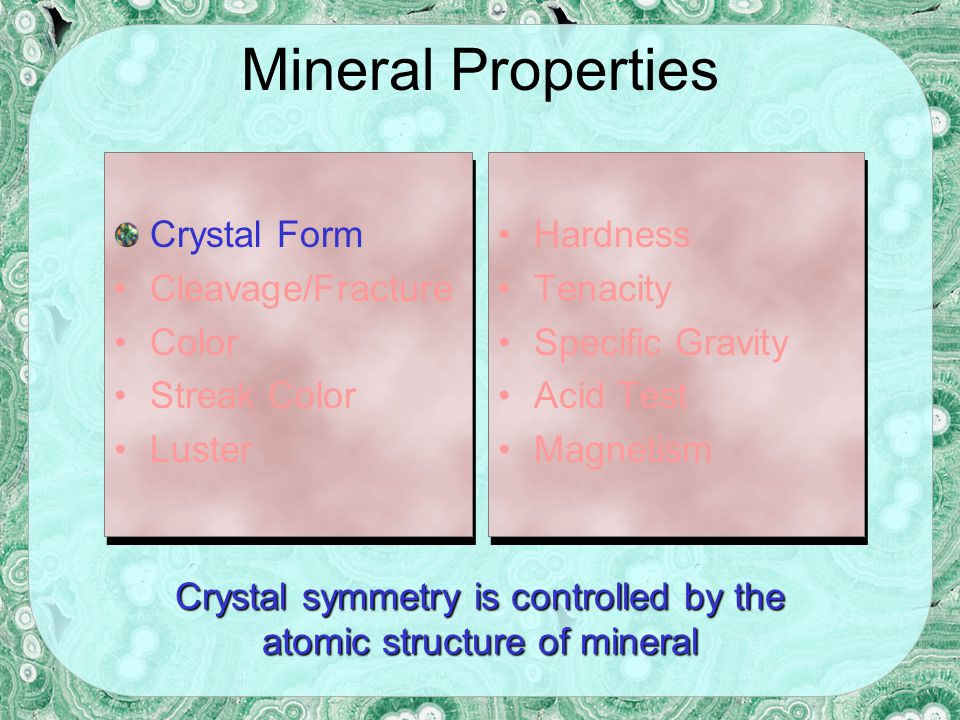 Mineral Properties Crystal Form Cleavage/Fracture Color Streak Color Luster Crystal Form Cleavage/Fracture Color Streak Color Luster Hardness Tenacity Specific Gravity Acid Test Magnetism Hardness Tenacity Specific Gravity Acid Test Magnetism Crystal symmetry is controlled by the atomic structure of mineral
