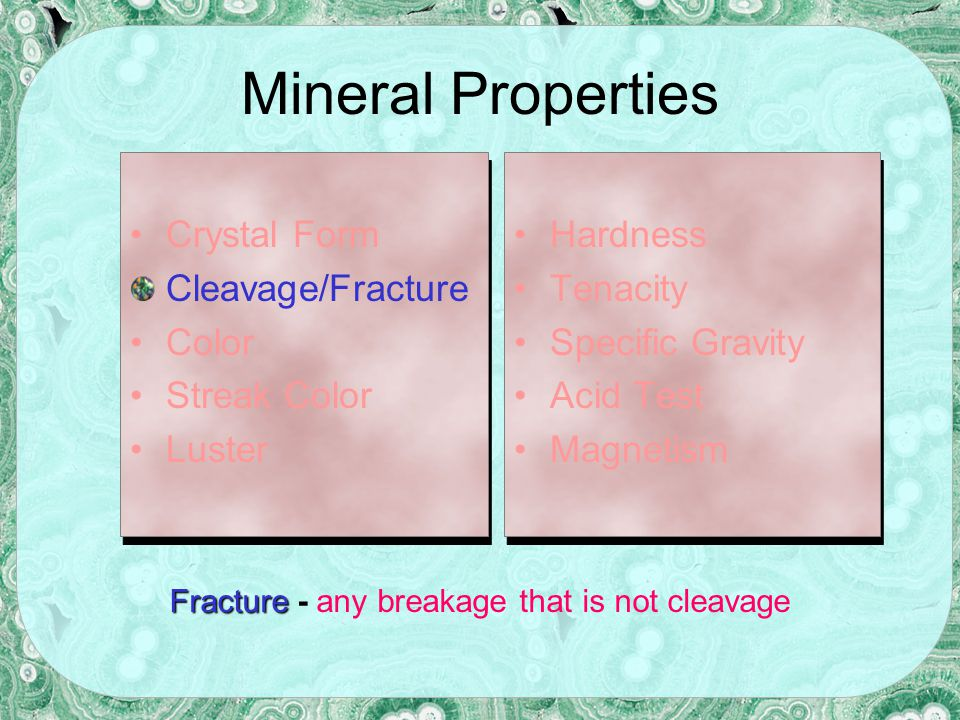 Mineral Properties Crystal Form Cleavage/Fracture Color Streak Luster Crystal Form Cleavage/Fracture Color Streak Luster Hardness Tenacity Specific Gravity Acid Test Magnetism Hardness Tenacity Specific Gravity Acid Test Magnetism Some minerals strongly attract magnets.