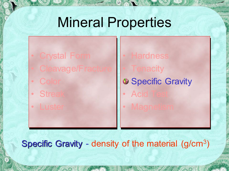 Mineral Properties Crystal Form Cleavage/Fracture Color Streak Luster Crystal Form Cleavage/Fracture Color Streak Luster Hardness Tenacity Specific Gravity Acid Test Magnetism Hardness Tenacity Specific Gravity Acid Test Magnetism Reaction to dilute acid; especially useful in identifying carbonate minerals