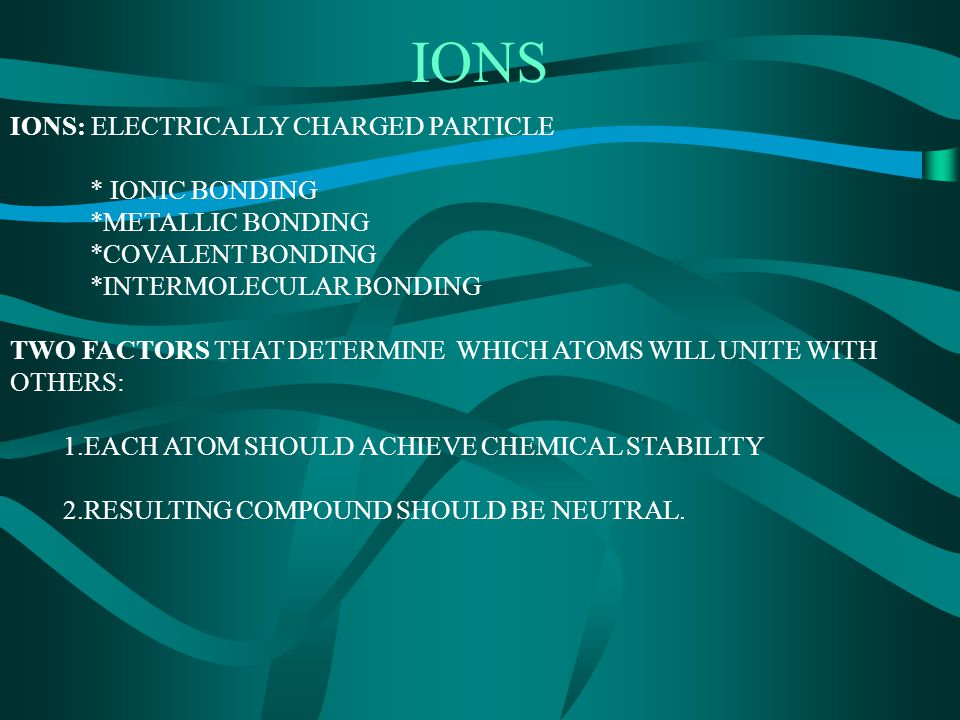IONS: ELECTRICALLY CHARGED PARTICLE * IONIC BONDING *METALLIC BONDING *COVALENT BONDING *INTERMOLECULAR BONDING TWO FACTORS THAT DETERMINE WHICH ATOMS WILL UNITE WITH OTHERS: 1.EACH ATOM SHOULD ACHIEVE CHEMICAL STABILITY 2.RESULTING COMPOUND SHOULD BE NEUTRAL.
