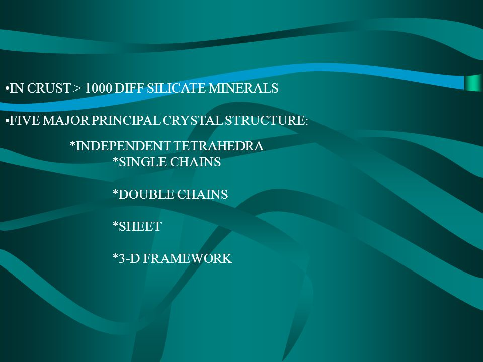 IN CRUST > 1000 DIFF SILICATE MINERALS FIVE MAJOR PRINCIPAL CRYSTAL STRUCTURE: *INDEPENDENT TETRAHEDRA *SINGLE CHAINS *DOUBLE CHAINS *SHEET *3-D FRAMEWORK
