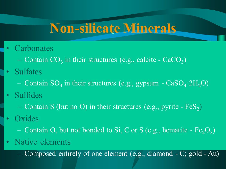 Non-silicate Minerals Carbonates –Contain CO 3 in their structures (e.g., calcite - CaCO 3 ) Sulfates –Contain SO 4 in their structures (e.g., gypsum - CaSO 4.