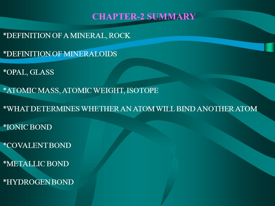 CHAPTER-2 SUMMARY *DEFINITION OF A MINERAL, ROCK *DEFINITION OF MINERALOIDS *OPAL, GLASS *ATOMIC MASS, ATOMIC WEIGHT, ISOTOPE *WHAT DETERMINES WHETHER AN ATOM WILL BIND ANOTHER ATOM *IONIC BOND *COVALENT BOND *METALLIC BOND *HYDROGEN BOND
