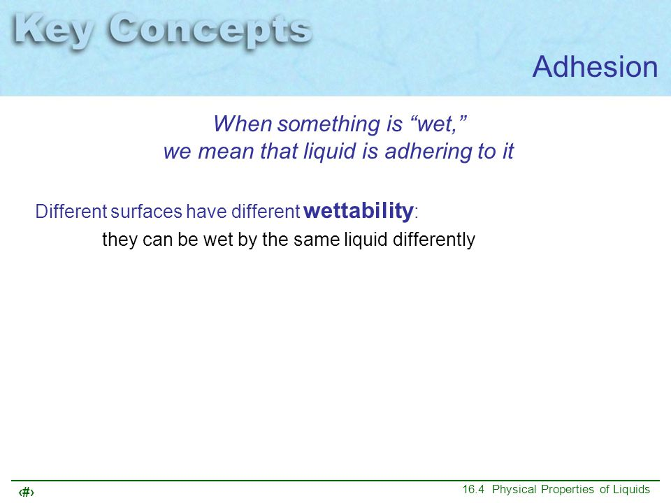 """11 16.4 Physical Properties of Liquids Adhesion When something is """"wet,"""" we mean that liquid is adhering to it Different surfaces have different wetta"""