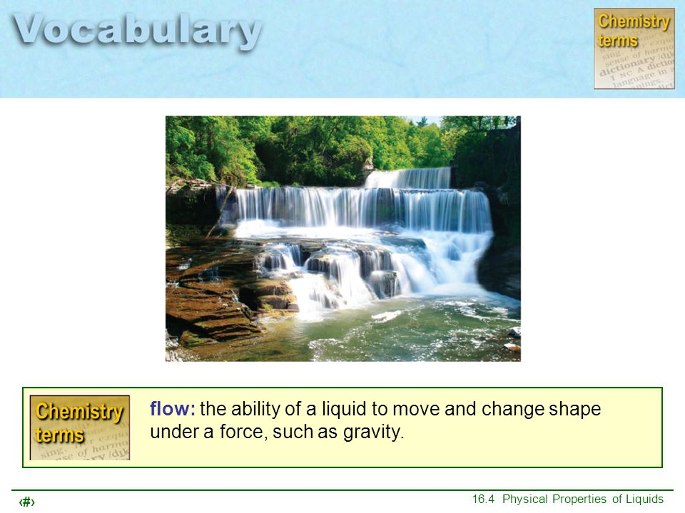 4 16.4 Physical Properties of Liquids flow: the ability of a liquid to move and change shape under a force, such as gravity.