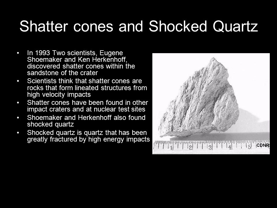 Shatter cones and Shocked Quartz In 1993 Two scientists, Eugene Shoemaker and Ken Herkenhoff, discovered shatter cones within the sandstone of the cra