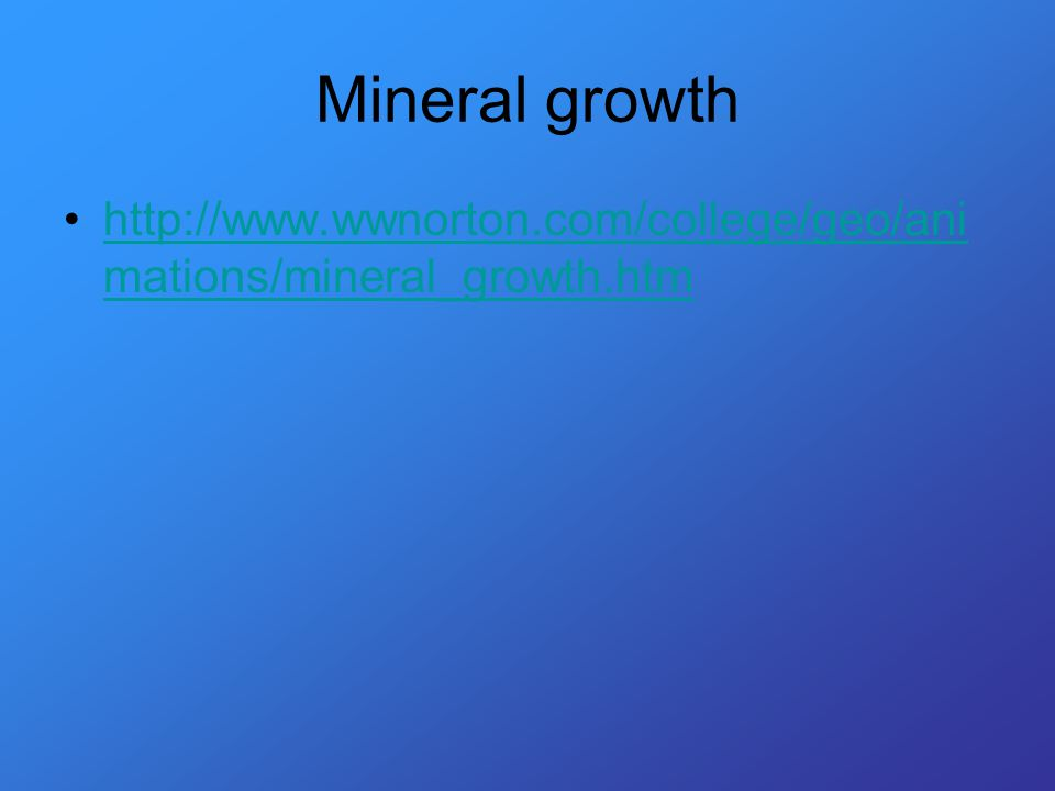 Mineral growth http://www.wwnorton.com/college/geo/ani mations/mineral_growth.htmhttp://www.wwnorton.com/college/geo/ani mations/mineral_growth.htm
