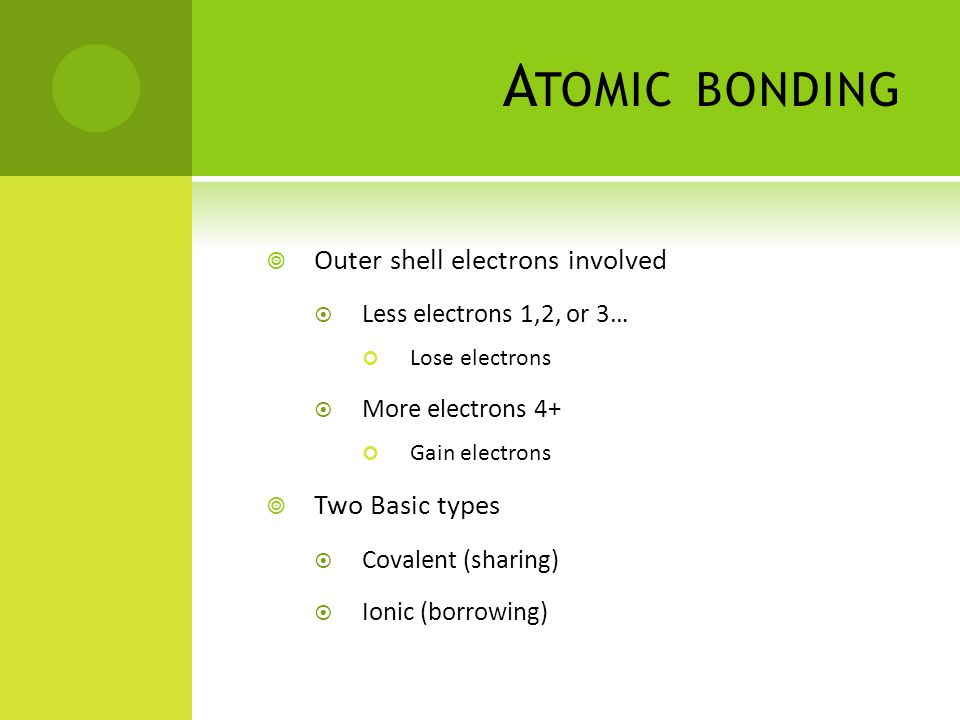 A TOMIC BONDING  Outer shell electrons involved  Less electrons 1,2, or 3… Lose electrons  More electrons 4+ Gain electrons  Two Basic types  Covalent (sharing)  Ionic (borrowing)