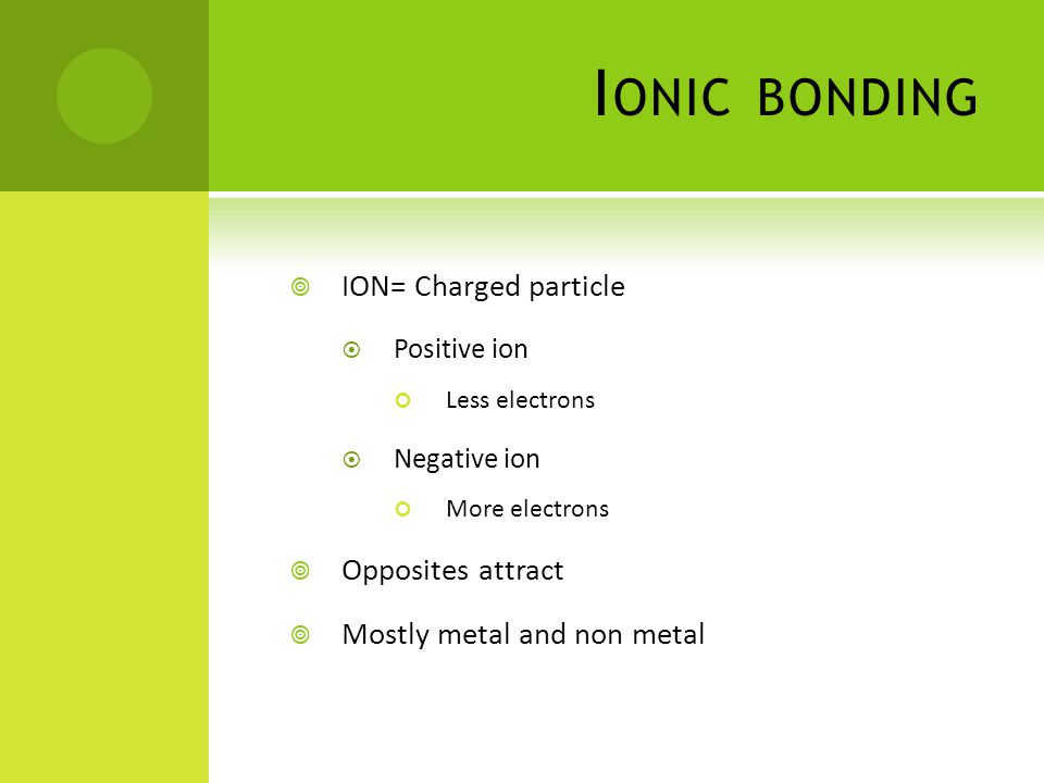 I ONIC BONDING  ION= Charged particle  Positive ion Less electrons  Negative ion More electrons  Opposites attract  Mostly metal and non metal