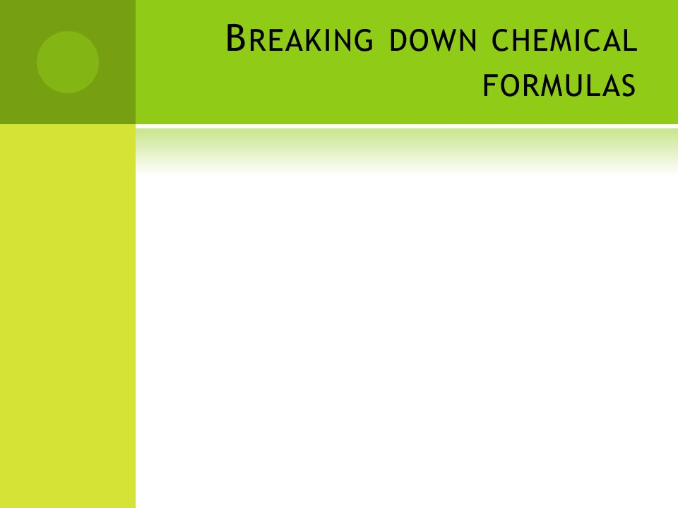 B REAKING DOWN CHEMICAL FORMULAS