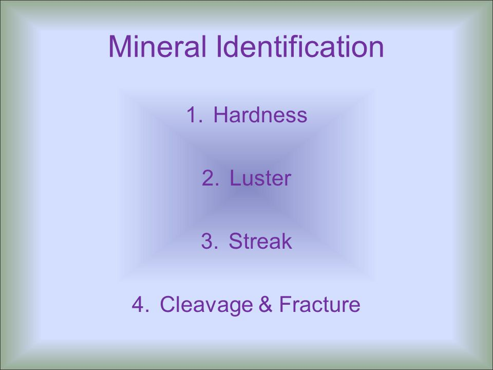 Mineral Identification 1.Hardness 2.Luster 3.Streak 4.Cleavage & Fracture