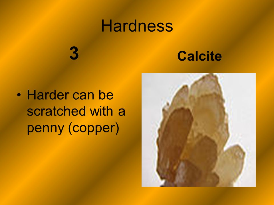 Hardness 3 Harder can be scratched with a penny (copper) Calcite
