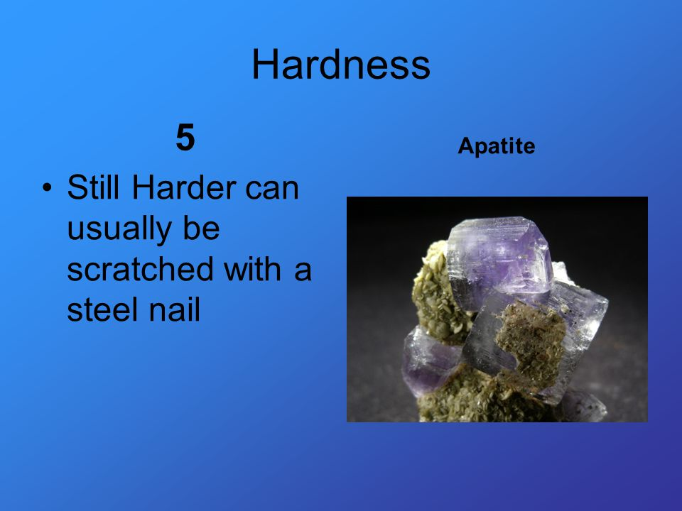 Hardness 5 Still Harder can usually be scratched with a steel nail Apatite