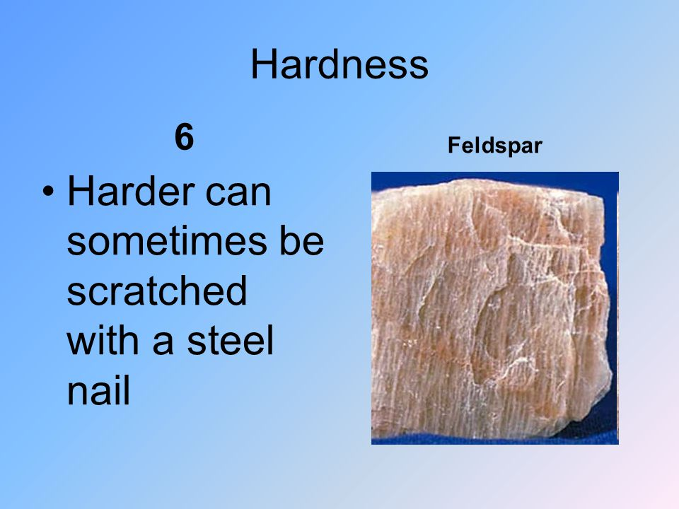 Hardness 6 Harder can sometimes be scratched with a steel nail Feldspar