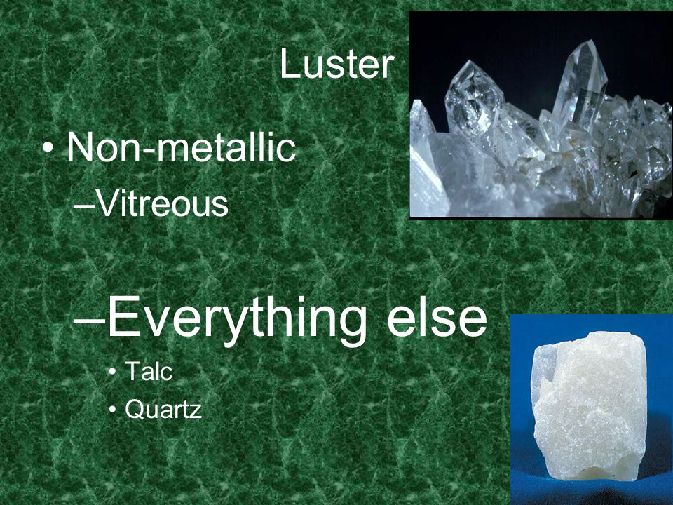 Non-metallic –V–Vitreous –E–Everything else Talc Quartz