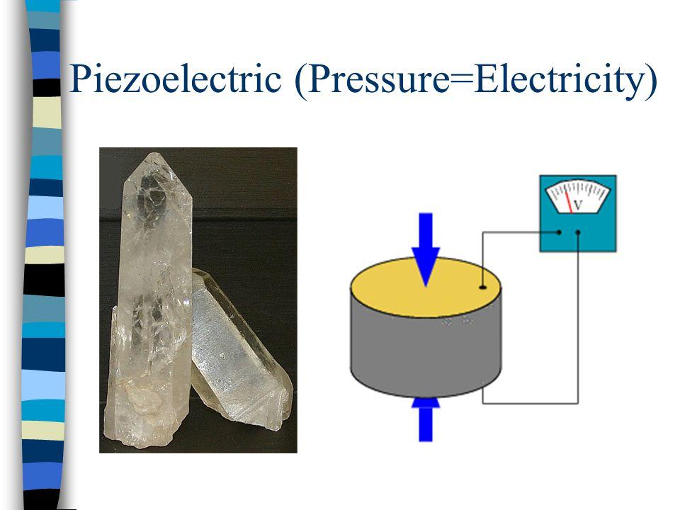 Piezoelectric (Pressure=Electricity)