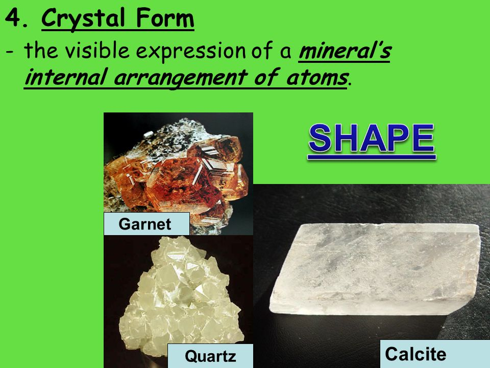 4. Crystal Form -the visible expression of a mineral's internal arrangement of atoms.