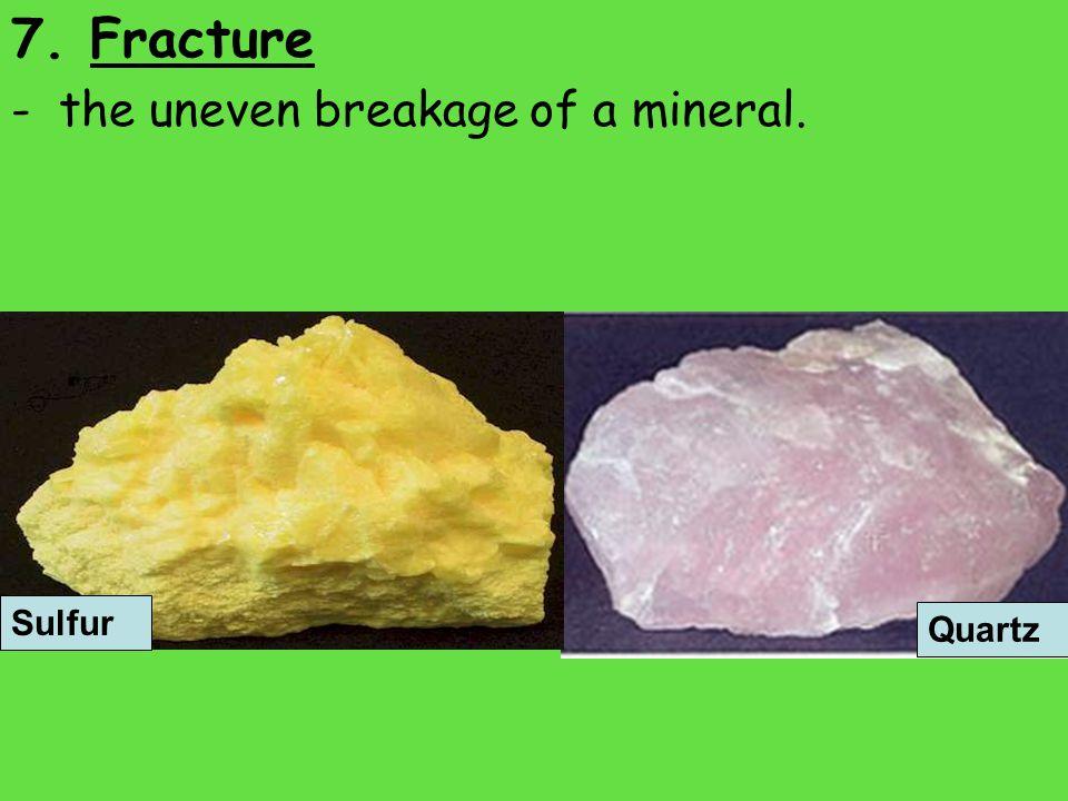 7. Fracture - the uneven breakage of a mineral. Sulfur Quartz