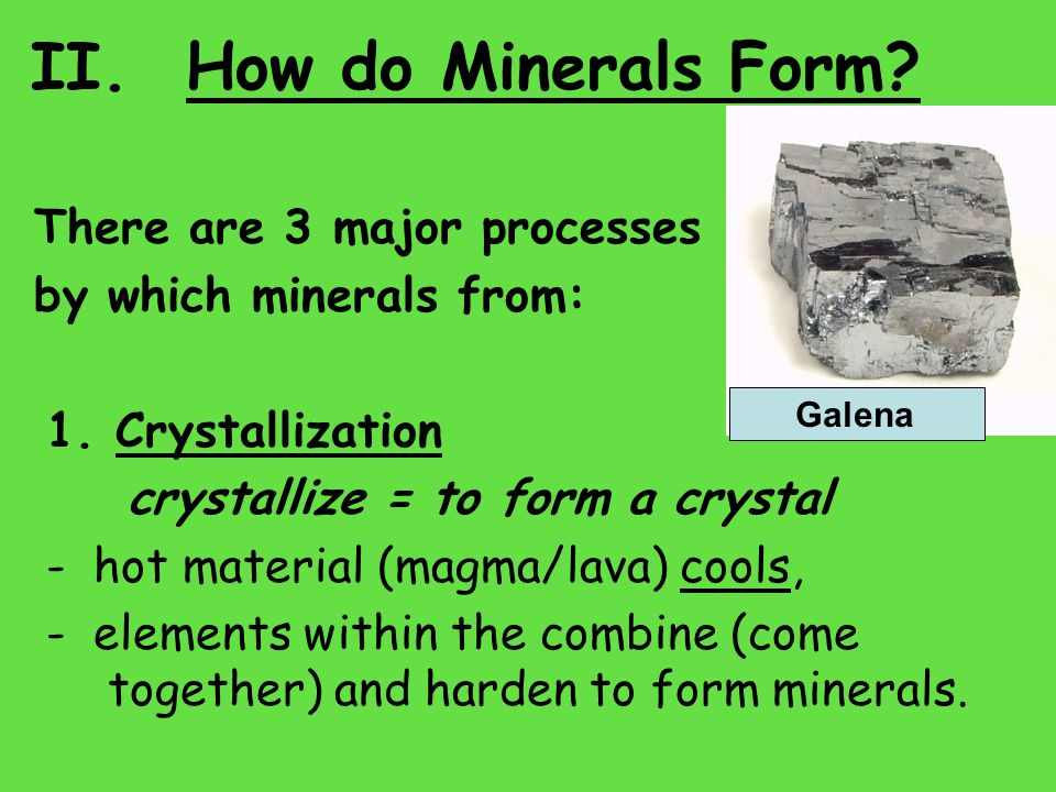 II. How do Minerals Form. There are 3 major processes by which minerals from: 1.