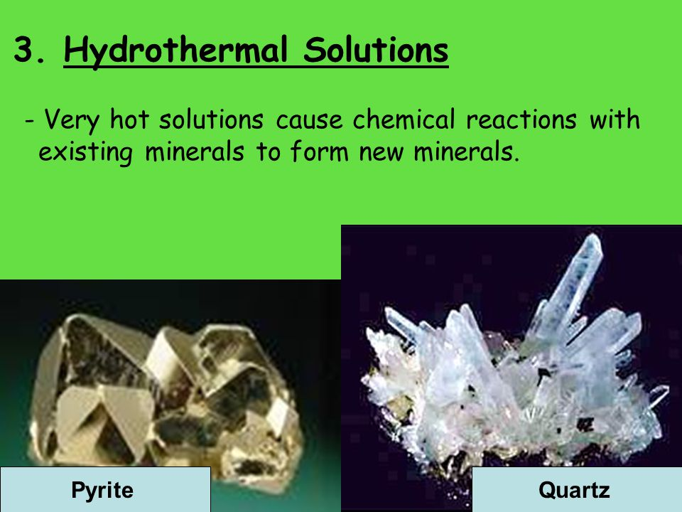 3. Hydrothermal Solutions - Very hot solutions cause chemical reactions with existing minerals to form new minerals. PyriteQuartz
