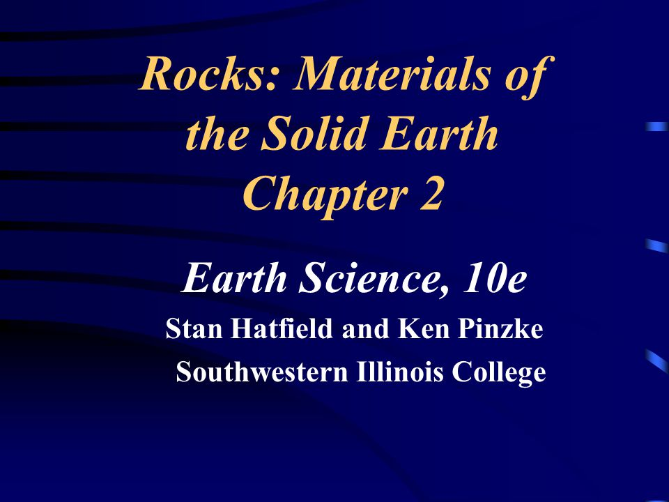 Rocks: Materials of the Solid Earth Chapter 2 Earth Science, 10e Stan Hatfield and Ken Pinzke Southwestern Illinois College