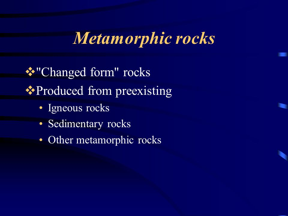 Metamorphic rocks  Changed form rocks  Produced from preexisting Igneous rocks Sedimentary rocks Other metamorphic rocks
