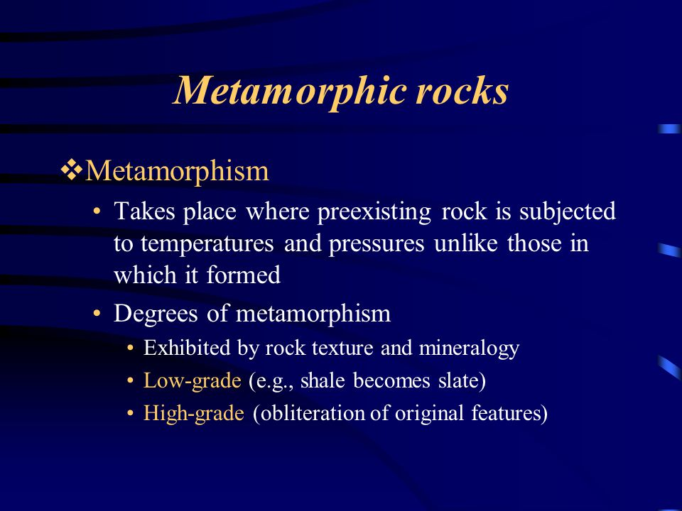 Metamorphic rocks  Metamorphism Takes place where preexisting rock is subjected to temperatures and pressures unlike those in which it formed Degrees of metamorphism Exhibited by rock texture and mineralogy Low-grade (e.g., shale becomes slate) High-grade (obliteration of original features)