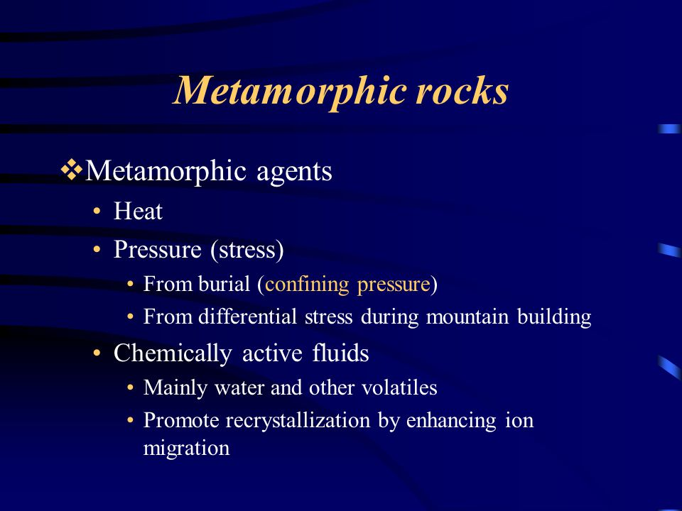 Metamorphic rocks  Metamorphic agents Heat Pressure (stress) From burial (confining pressure) From differential stress during mountain building Chemi