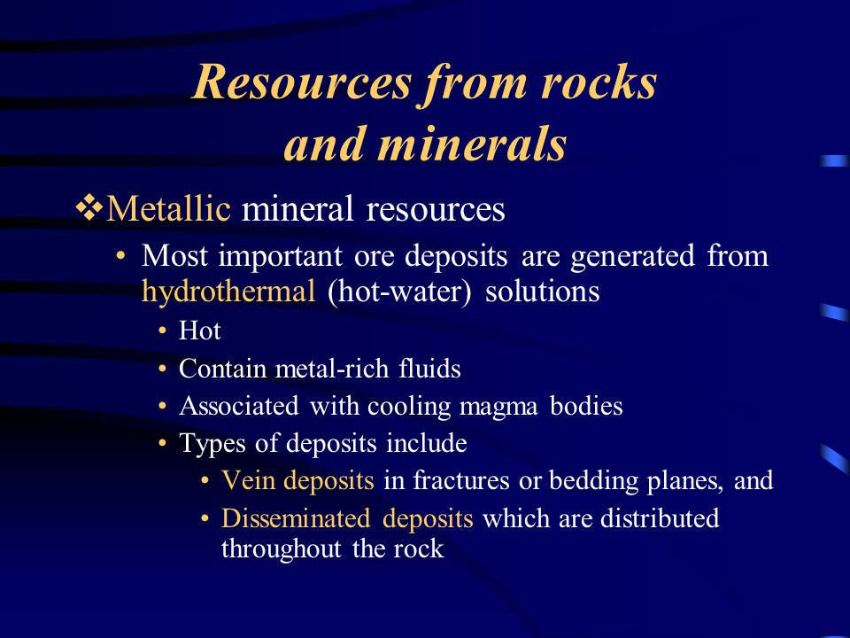 Resources from rocks and minerals  Metallic mineral resources Most important ore deposits are generated from hydrothermal (hot-water) solutions Hot C