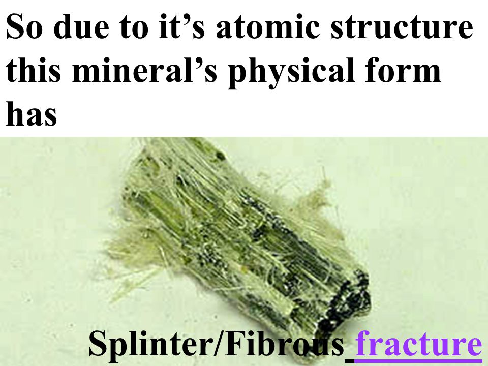 25 Single Chain Silicates The atomic structure is long chains, so given time the mineral's form appears as long chains or fibers 25