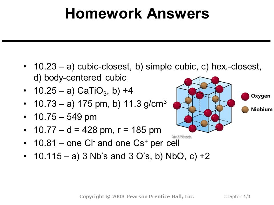 Homework Answers 10.23 – a) cubic-closest, b) simple cubic, c) hex.-closest, d) body-centered cubic 10.25 – a) CaTiO 3, b) +4 10.73 – a) 175 pm, b) 11.3 g/cm 3 10.75 – 549 pm 10.77 – d = 428 pm, r = 185 pm 10.81 – one Cl - and one Cs + per cell 10.115 – a) 3 Nb's and 3 O's, b) NbO, c) +2 Copyright © 2008 Pearson Prentice Hall, Inc.Chapter 1/1