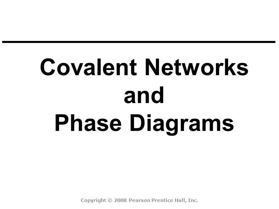 Covalent Networks and Phase Diagrams Copyright © 2008 Pearson Prentice Hall, Inc.