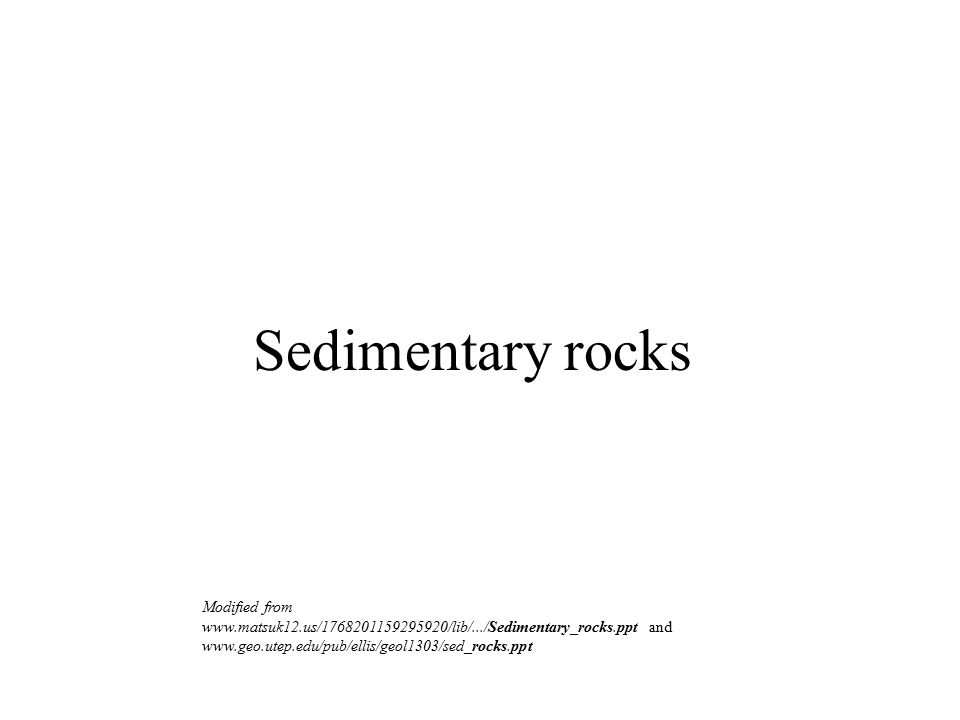Sedimentary rocks Modified from www.matsuk12.us/1768201159295920/lib/.../Sedimentary_rocks.ppt and www.geo.utep.edu/pub/ellis/geol1303/sed_rocks.ppt