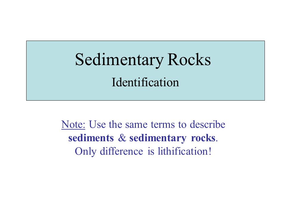 Sedimentary Rocks Identification Note: Use the same terms to describe sediments & sedimentary rocks.