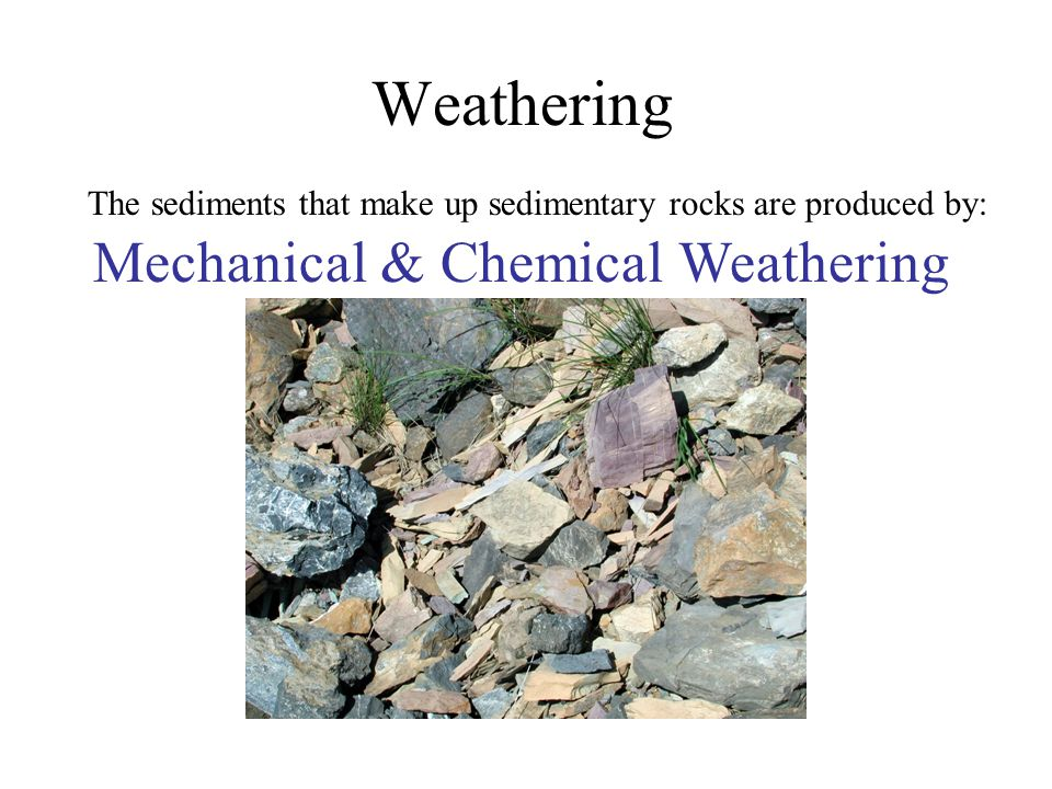 Weathering The sediments that make up sedimentary rocks are produced by: Mechanical & Chemical Weathering