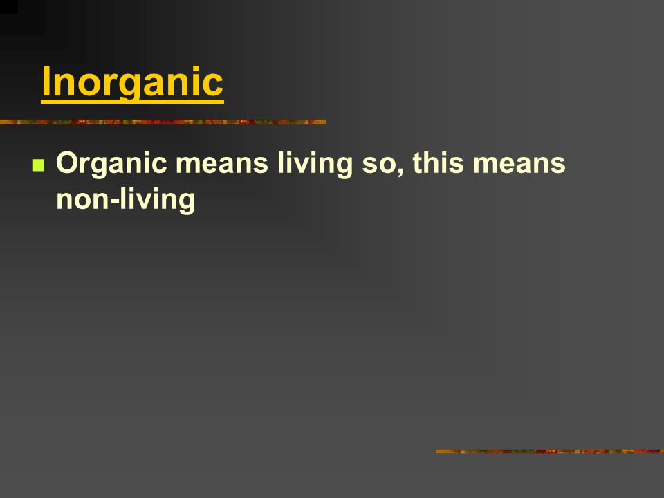 Inorganic Organic means living so, this means non-living