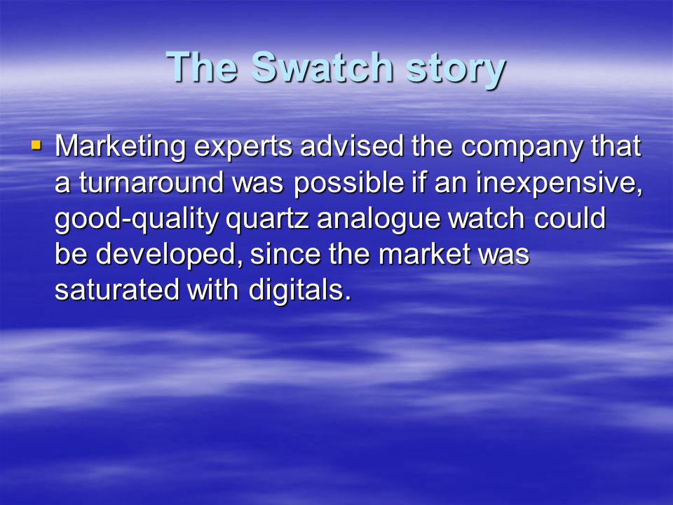 The Swatch story  Marketing experts advised the company that a turnaround was possible if an inexpensive, good-quality quartz analogue watch could be developed, since the market was saturated with digitals.