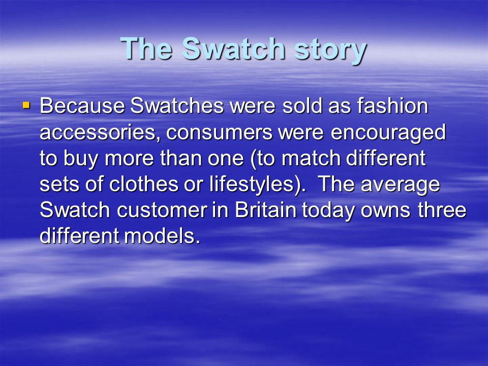 The Swatch story  Because Swatches were sold as fashion accessories, consumers were encouraged to buy more than one (to match different sets of clothes or lifestyles).