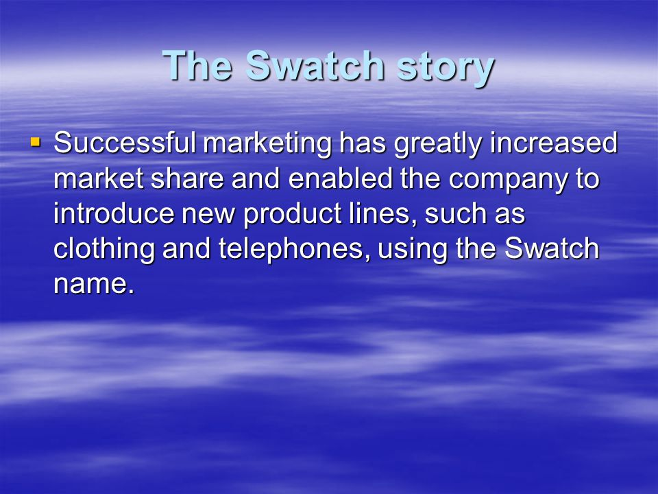 The Swatch story  Successful marketing has greatly increased market share and enabled the company to introduce new product lines, such as clothing and telephones, using the Swatch name.