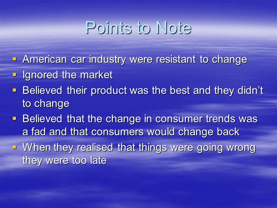 Points to Note  American car industry were resistant to change  Ignored the market  Believed their product was the best and they didn't to change  Believed that the change in consumer trends was a fad and that consumers would change back  When they realised that things were going wrong they were too late