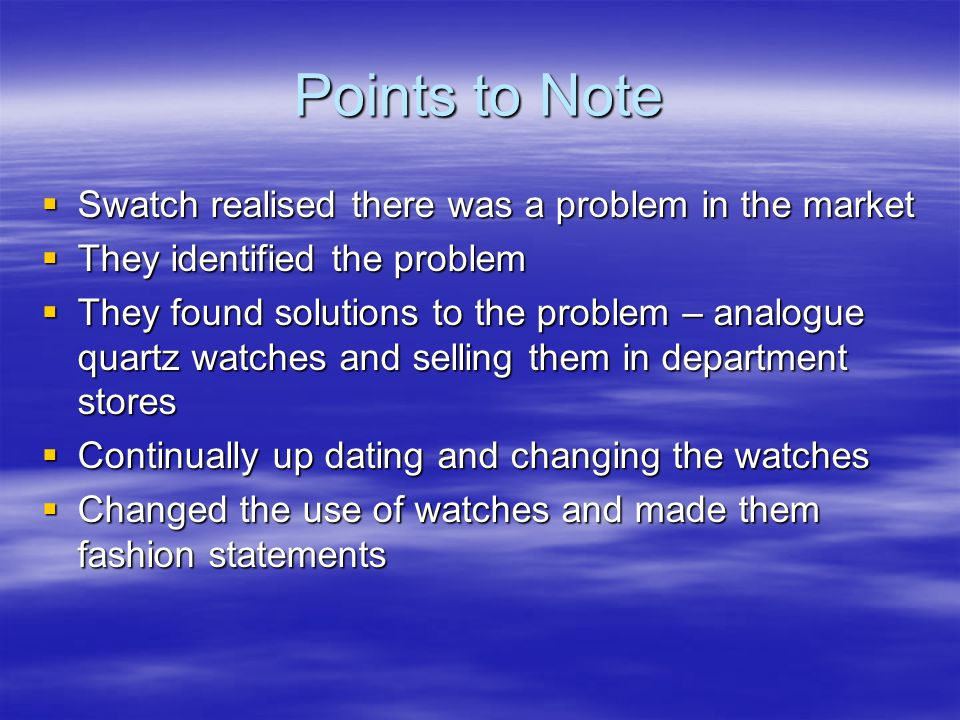 Points to Note  Swatch realised there was a problem in the market  They identified the problem  They found solutions to the problem – analogue quartz watches and selling them in department stores  Continually up dating and changing the watches  Changed the use of watches and made them fashion statements