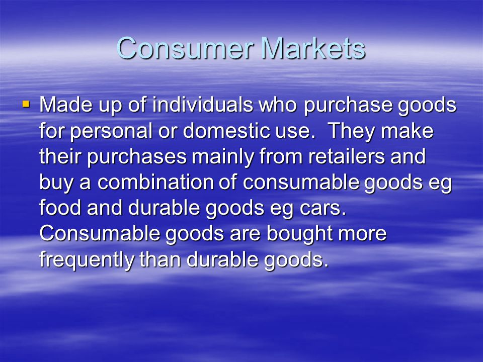Consumer Markets  Made up of individuals who purchase goods for personal or domestic use.