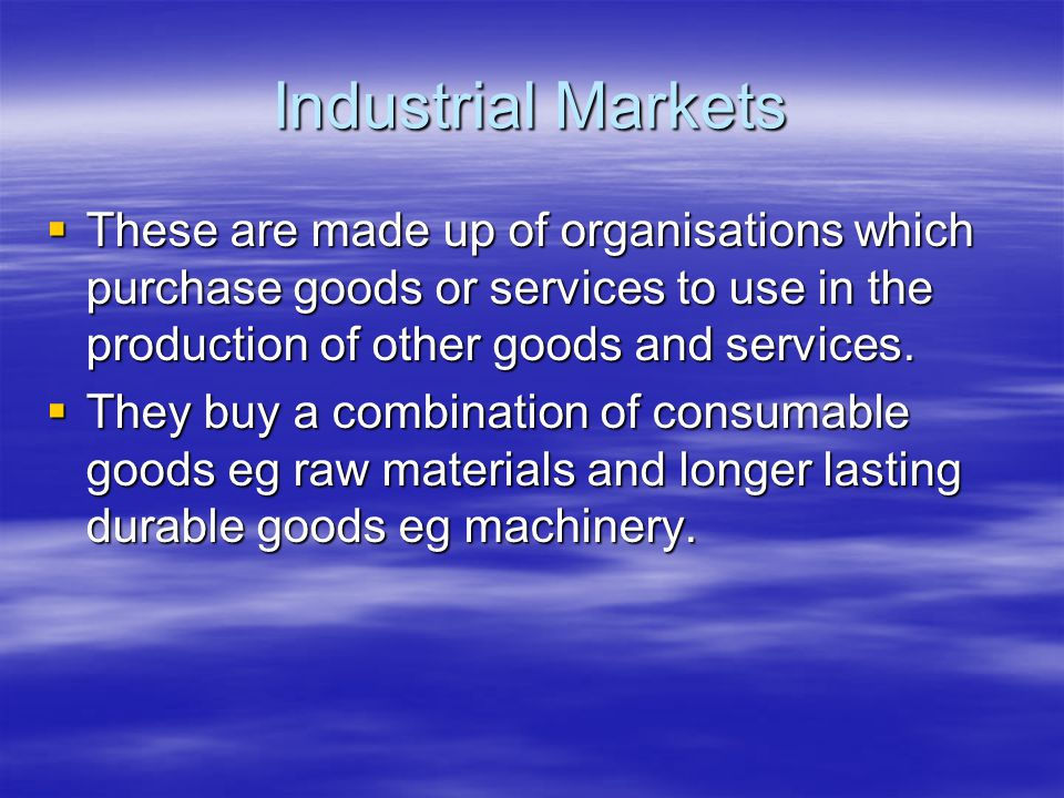 Industrial Markets  These are made up of organisations which purchase goods or services to use in the production of other goods and services.