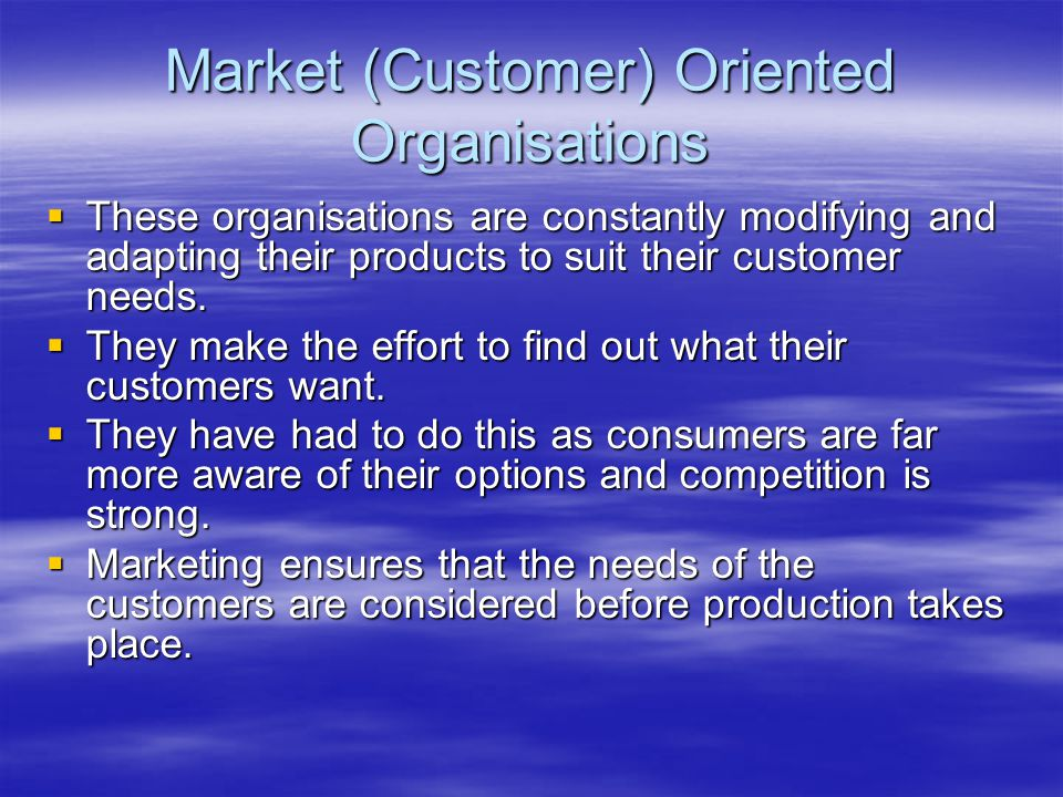 Market (Customer) Oriented Organisations  These organisations are constantly modifying and adapting their products to suit their customer needs.